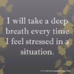 I will take a deep breath every time I feel stressed in a situation.