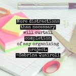 quote by sabrina quairoli – more distractions than necessary will curtail completion of any organizing project.