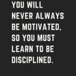 Not true sometimes I'm really motivated. Yet I do have to have that discipline when your tired and not having a motivated day.