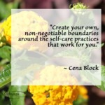 """Create your own, non-negotiable boundaries around the self-care practices that work for you."" ~ Cena Block"