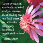 Listen to yourself. Your body and mind send you messages about needing peace, rest, food, water, etc. We rationalize those away but instead should yield to them. ~ Seana Turner
