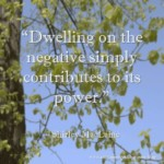Dwelling on the negative simply contributes to its power. ~ Shirley MacLaine