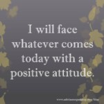 I will face whatever comes today with a positive attitude.