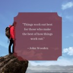 """""""Things work out best for those who make the best of how things work out."""" -John Wooden"""