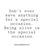 Don't ever save anything for a special occasion. Being alive is the special occasion. |Inspiring Quotes| #deepquotes