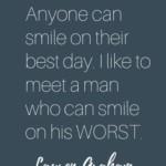 Quote on smiling through pain by  Lauren Graham – Anyone can smile on their best day. I like to meet a man who can smile on his WORST. #iloveyourlaugh #quotetoliveby #quoteaboutsmiling #LaurenGrahamQuote