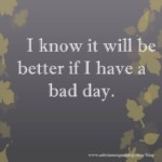 I know it will be better if I have a bad day.