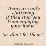 Items are only cluttering if they stop you from enjoying your home. So, don't let them. - sabrina quairoli