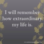 I will remember how extraordinary my life is.