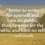 """""""Better to write for yourself and have no public, than to write for the public and have no self.""""~ Cyril Connolly"""