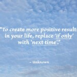"""To create more positive results in your life, replace 'if only' with 'next time'."" ~ Unknown"