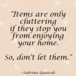Items are only cluttering if they stop you from enjoying your home. So, don't let them. - sabrina quairoli - decluttering the home - home organization tips - removing stuff from the home.