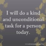 I will do a kind and unconditional task for a person today.