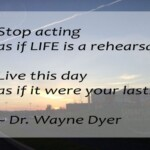 Stop acting as if life is a rehearsal. Live this day as if it were your last. ~ Dr. Wayne Dyer