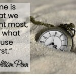 time is what we want most, but what we use worst. William Penn quote
