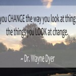 If you change the way you look at things, the things you look at change. ~ Dr. Wayne Dyer