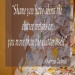 Shame you have about the clutter weighs on you more than the clutter itself