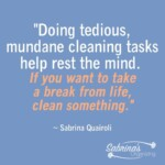 Doing tedious, mundane cleaning tasks help rest the mind. If you want to take a break from life, clean something. by Sabrina Quairoli