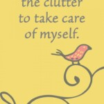 I remove the clutter to take care of myself. Amazing Mantra Sayings to Keep You on your Decluttering Path - motivational quotes for decluttering your life - quotes to use to declutter your life - quotes to help you keep moving forward and declutter your home. - updated in 2021 - New mantras added to this post! sabrinasorganizing.com