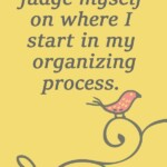 I will not judge myself on where I start in my organizing process Amazing Mantra Sayings to Keep You on your Decluttering Path - motivational quotes for decluttering your life - quotes to use to declutter your life - quotes to help you keep moving forward and declutter your home. - updated in 2021 - New mantras added to this post! sabrinasorganizing.com