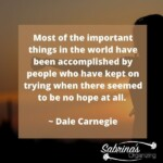 Most of the important things in the world have been accomplished by people who have kept on trying when there seemed to be no hope at all. - Dale Carnegie