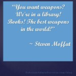 You want weapons we're in a library! Books! The best weapons in the world. ~ Steven Moffat